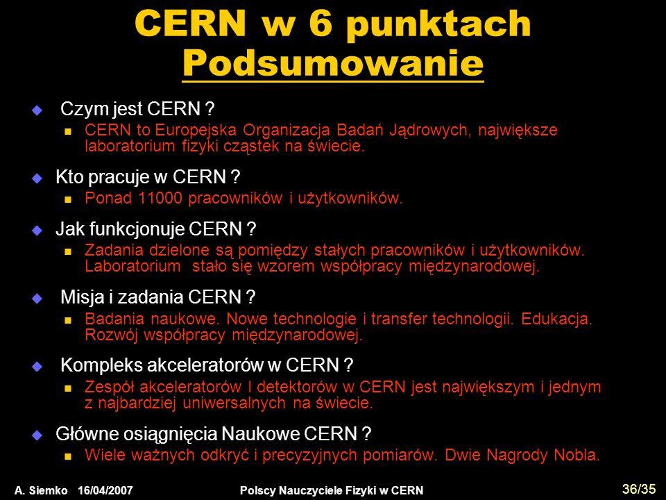 A. Siemko 16/04/2007 Polscy Nauczyciele Fizyki w CERN 36/35 CERN w 6 punktach Podsumowanie  Czym jest CERN ? CERN to Europejska Organizacja Badań Jąd