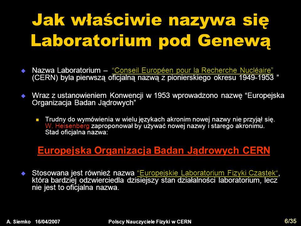 """A. Siemko 16/04/2007 Polscy Nauczyciele Fizyki w CERN 6/35 Jak właściwie nazywa się Laboratorium pod Genewą  Nazwa Laboratorium – """"Conseil Européen p"""