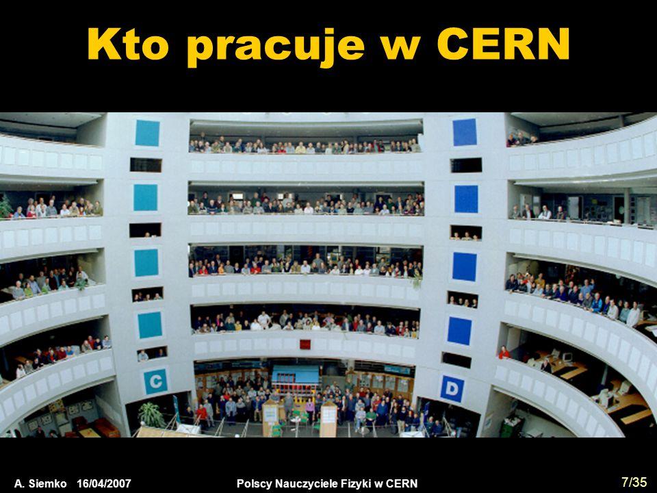 A. Siemko 16/04/2007 Polscy Nauczyciele Fizyki w CERN 7/35 Kto pracuje w CERN