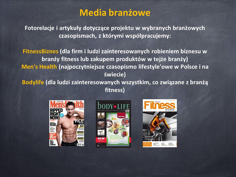 Media branżowe Fotorelacje i artykuły dotyczące projektu w wybranych branżowych czasopismach, z którymi współpracujemy: FitnessBiznes (dla firm i ludzi zainteresowanych robieniem biznesu w branży fitness lub zakupem produktów w tejże branży) Men s Health (najpoczytniejsze czasopismo lifestyle owe w Polsce i na świecie) Bodylife (dla ludzi zainteresowanych wszystkim, co związane z branżą fitness)