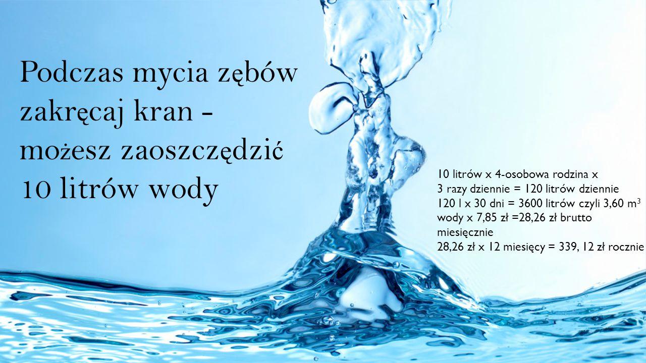 Podczas mycia z ę bów zakr ę caj kran - mo ż esz zaoszcz ę dzi ć 10 litrów wody 10 litrów x 4-osobowa rodzina x 3 razy dziennie = 120 litrów dziennie