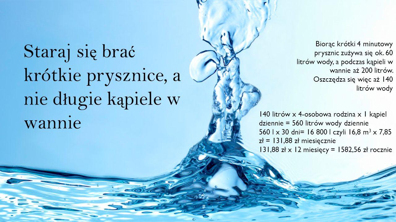 Staraj si ę bra ć krótkie prysznice, a nie d ł ugie k ą piele w wannie Biorąc krótki 4 minutowy prysznic zużywa się ok. 60 litrów wody, a podczas kąpi