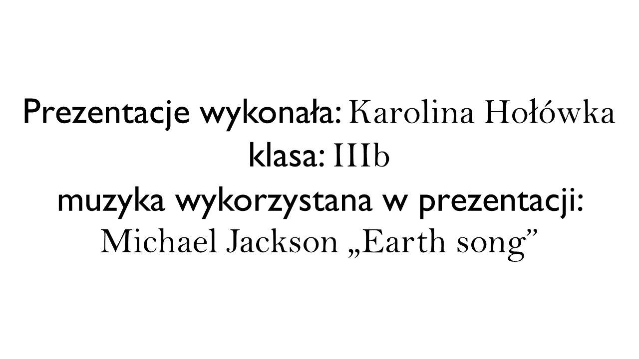 """Prezentacje wykonała: Karolina Ho ł ówka klasa: IIIb muzyka wykorzystana w prezentacji: Michael Jackson """"Earth song"""""""