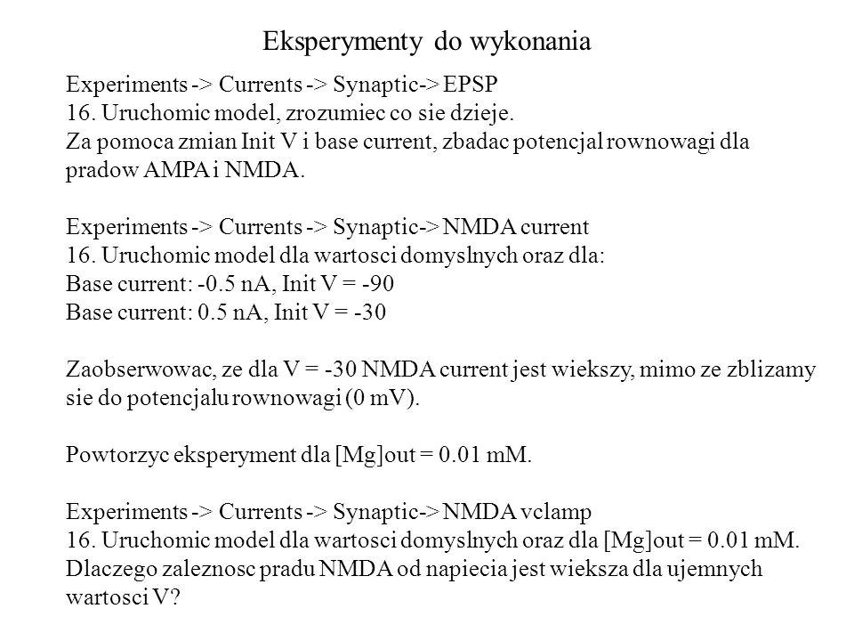 Eksperymenty do wykonania Experiments -> Currents -> Synaptic-> EPSP 16. Uruchomic model, zrozumiec co sie dzieje. Za pomoca zmian Init V i base curre