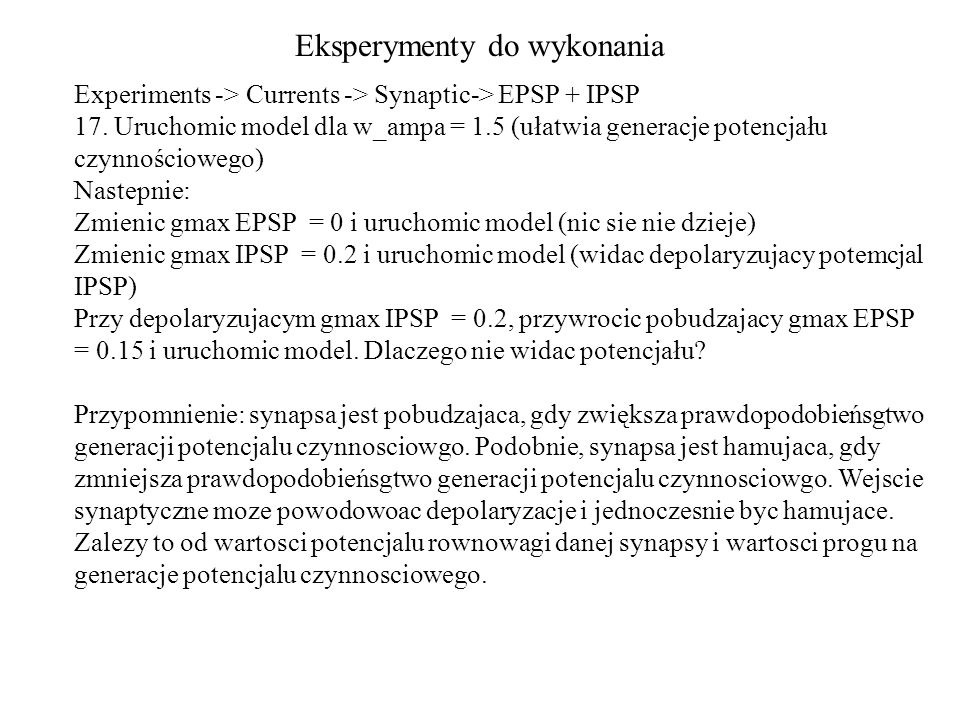 Eksperymenty do wykonania Experiments -> Currents -> Synaptic-> EPSP + IPSP 17. Uruchomic model dla w_ampa = 1.5 (ułatwia generacje potencjału czynnoś