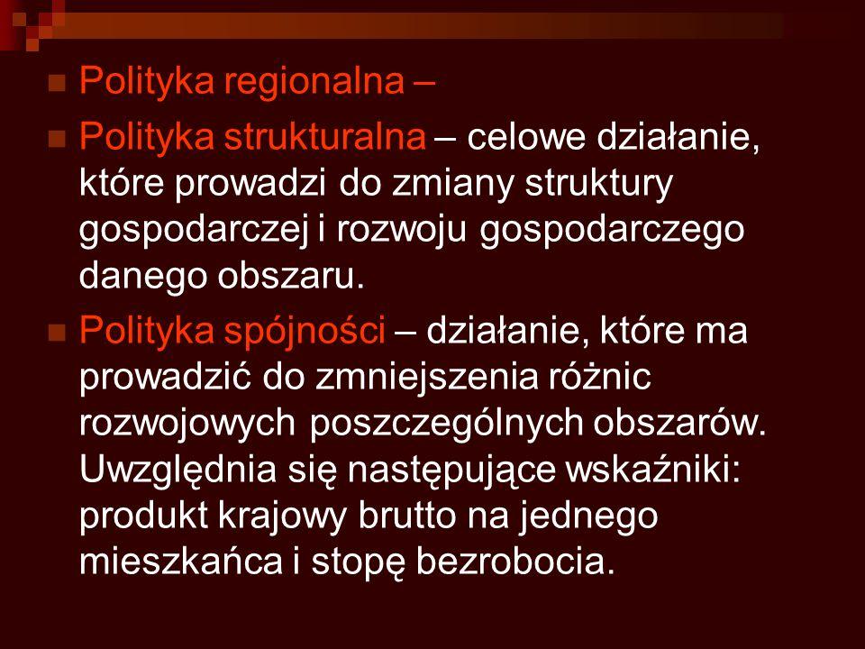 Polityka regionalna – Polityka strukturalna – celowe działanie, które prowadzi do zmiany struktury gospodarczej i rozwoju gospodarczego danego obszaru