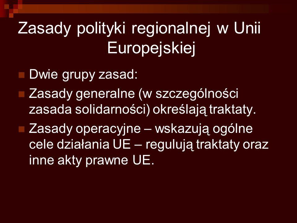 Zasady polityki regionalnej w Unii Europejskiej Dwie grupy zasad: Zasady generalne (w szczególności zasada solidarności) określają traktaty. Zasady op