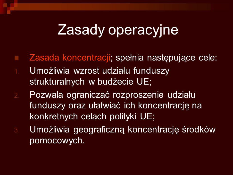 Zasady operacyjne Zasada koncentracji; spełnia następujące cele: 1. Umożliwia wzrost udziału funduszy strukturalnych w budżecie UE; 2. Pozwala ogranic