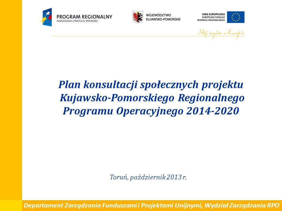 Plan konsultacji społecznych projektu Kujawsko-Pomorskiego Regionalnego Programu Operacyjnego 2014-2020 Toruń, październik 2013 r. Departament Zarządz