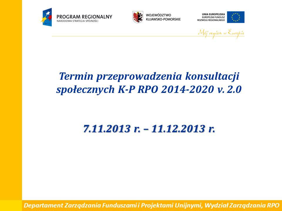 7.11.2013 r. – 11.12.2013 r. Termin przeprowadzenia konsultacji społecznych K-P RPO 2014-2020 v. 2.0 7.11.2013 r. – 11.12.2013 r. Departament Zarządza