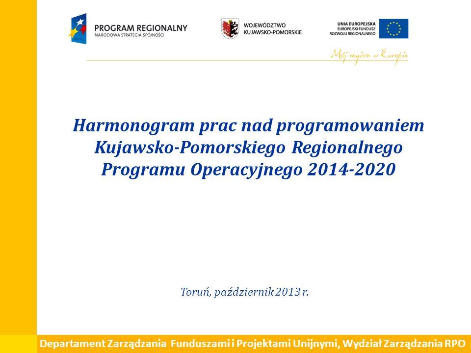 Harmonogram prac nad programowaniem Kujawsko-Pomorskiego Regionalnego Programu Operacyjnego 2014-2020 Toruń, październik 2013 r. Departament Zarządzan