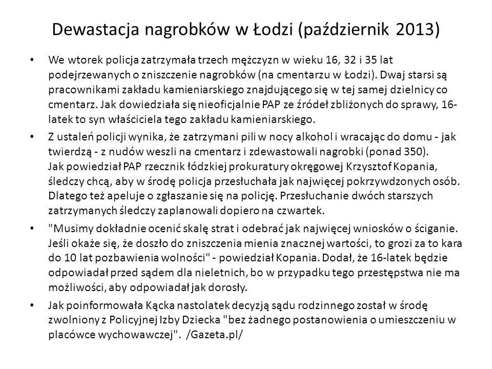 Dewastacja nagrobków w Łodzi (październik 2013) We wtorek policja zatrzymała trzech mężczyzn w wieku 16, 32 i 35 lat podejrzewanych o zniszczenie nagr