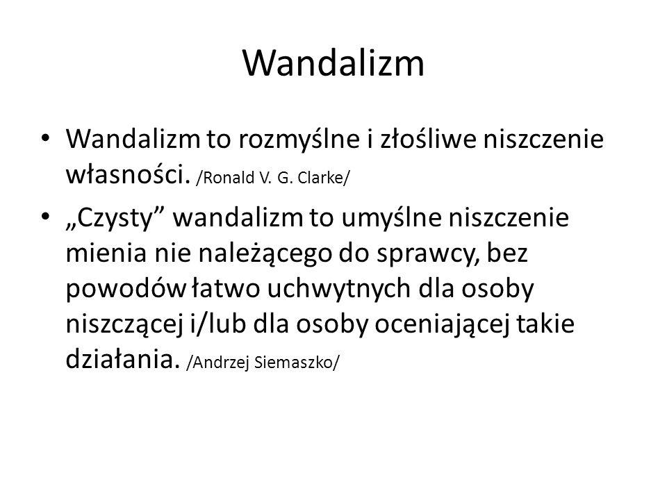"""Wandalizm Wandalizm to rozmyślne i złośliwe niszczenie własności. /Ronald V. G. Clarke/ """"Czysty"""" wandalizm to umyślne niszczenie mienia nie należącego"""