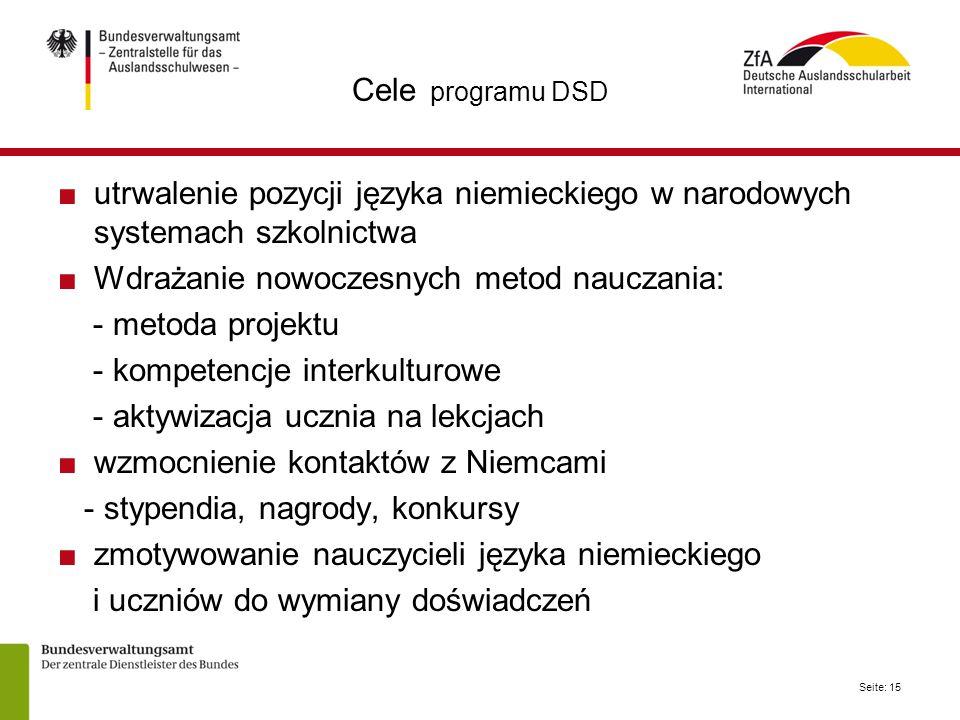 Seite: 15 Cele programu DSD ■utrwalenie pozycji języka niemieckiego w narodowych systemach szkolnictwa ■Wdrażanie nowoczesnych metod nauczania: - metoda projektu - kompetencje interkulturowe - aktywizacja ucznia na lekcjach ■wzmocnienie kontaktów z Niemcami - stypendia, nagrody, konkursy ■zmotywowanie nauczycieli języka niemieckiego i uczniów do wymiany doświadczeń