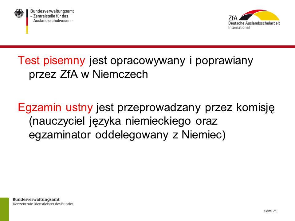 Seite: 21 Test pisemny jest opracowywany i poprawiany przez ZfA w Niemczech Egzamin ustny jest przeprowadzany przez komisję (nauczyciel języka niemieckiego oraz egzaminator oddelegowany z Niemiec)
