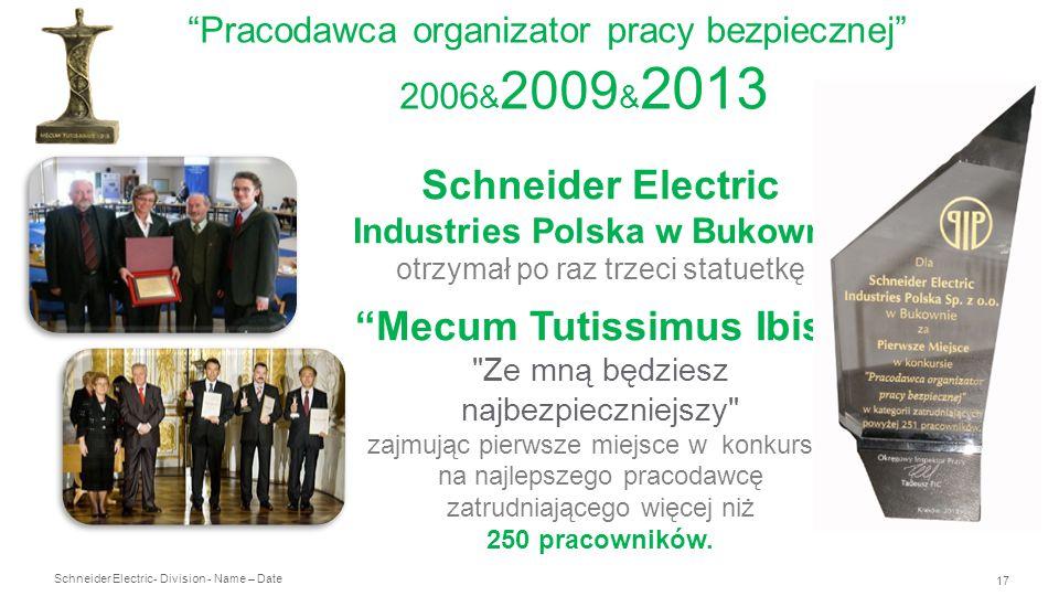 Schneider Electric 17 - Division - Name – Date Pracodawca organizator pracy bezpiecznej 2006 & 2009 & 2013 Schneider Electric Industries Polska w Bukowno otrzymał po raz trzeci statuetkę Mecum Tutissimus Ibis Ze mną będziesz najbezpieczniejszy zajmując pierwsze miejsce w konkursie na najlepszego pracodawcę zatrudniającego więcej niż 250 pracowników.