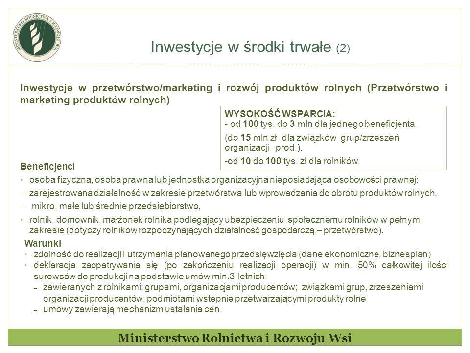 Inwestycje w środki trwałe (2) Ministerstwo Rolnictwa i Rozwoju Wsi Inwestycje w przetwórstwo/marketing i rozwój produktów rolnych (Przetwórstwo i mar