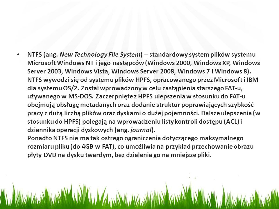 NTFS (ang. New Technology File System) – standardowy system plików systemu Microsoft Windows NT i jego następców (Windows 2000, Windows XP, Windows Se