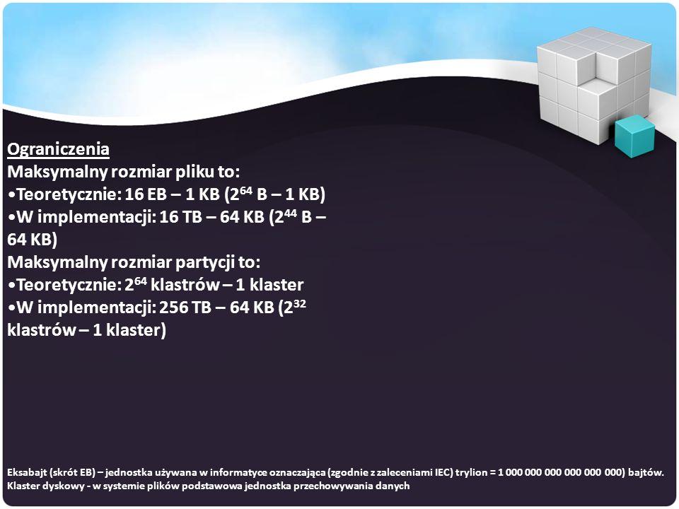 Ograniczenia Maksymalny rozmiar pliku to: Teoretycznie: 16 EB – 1 KB (2 64 B – 1 KB) W implementacji: 16 TB – 64 KB (2 44 B – 64 KB) Maksymalny rozmiar partycji to: Teoretycznie: 2 64 klastrów – 1 klaster W implementacji: 256 TB – 64 KB (2 32 klastrów – 1 klaster) Eksabajt (skrót EB) – jednostka używana w informatyce oznaczająca (zgodnie z zaleceniami IEC) trylion = 1 000 000 000 000 000 000) bajtów.