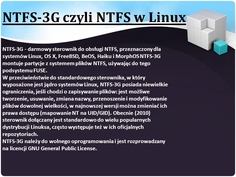 NTFS-3G czyli NTFS w Linux NTFS-3G - darmowy sterownik do obsługi NTFS, przeznaczony dla systemów Linux, OS X, FreeBSD, BeOS, Haiku i MorphOS NTFS-3G montuje partycje z systemem plików NTFS, używając do tego podsystemu FUSE.