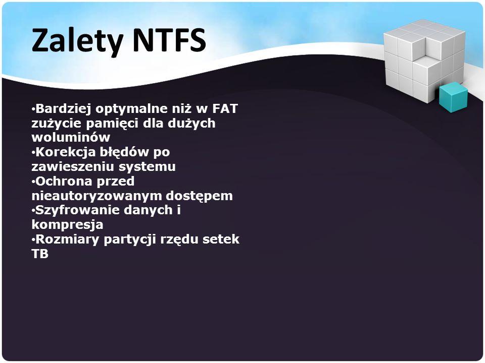 Bardziej optymalne niż w FAT zużycie pamięci dla dużych woluminów Korekcja błędów po zawieszeniu systemu Ochrona przed nieautoryzowanym dostępem Szyfrowanie danych i kompresja Rozmiary partycji rzędu setek TB Zalety NTFS