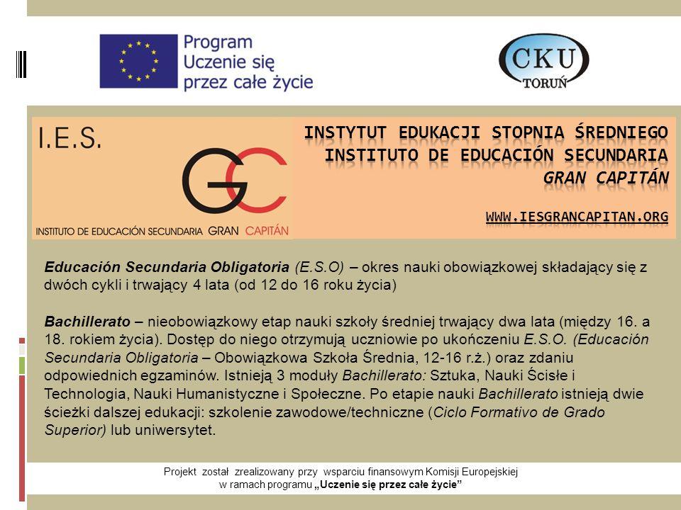 """Projekt został zrealizowany przy wsparciu finansowym Komisji Europejskiej w ramach programu """"Uczenie się przez całe życie Educación Secundaria Obligatoria (E.S.O) – okres nauki obowiązkowej składający się z dwóch cykli i trwający 4 lata (od 12 do 16 roku życia) Bachillerato – nieobowiązkowy etap nauki szkoły średniej trwający dwa lata (między 16."""