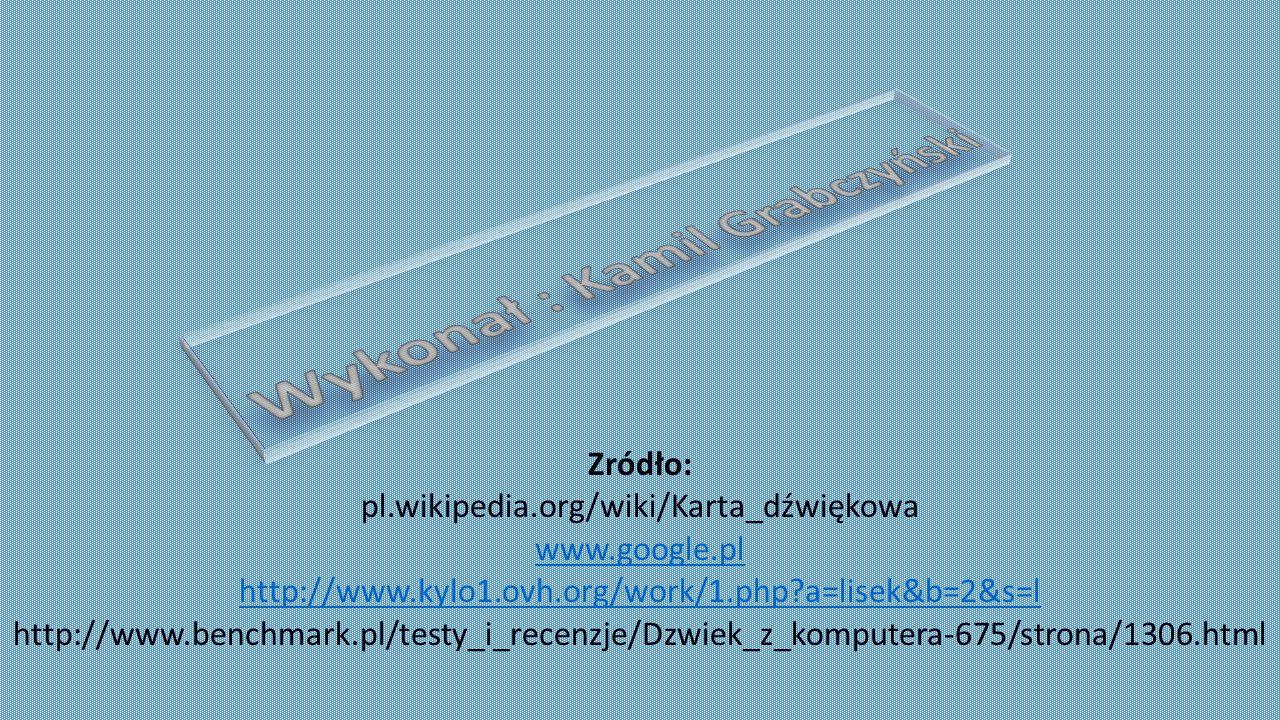 Zródło: pl.wikipedia.org/wiki/Karta_dźwiękowa www.google.pl http://www.kylo1.ovh.org/work/1.php?a=lisek&b=2&s=l http://www.benchmark.pl/testy_i_recenz