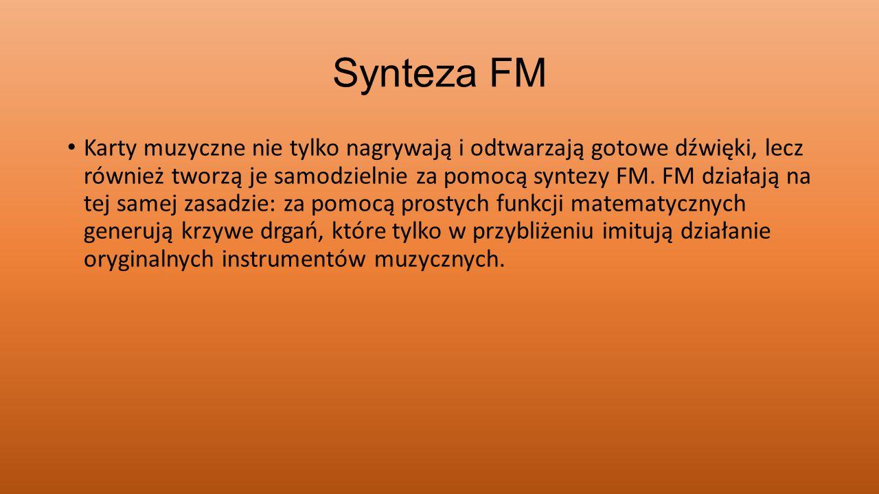 Synteza FM Karty muzyczne nie tylko nagrywają i odtwarzają gotowe dźwięki, lecz również tworzą je samodzielnie za pomocą syntezy FM. FM działają na te