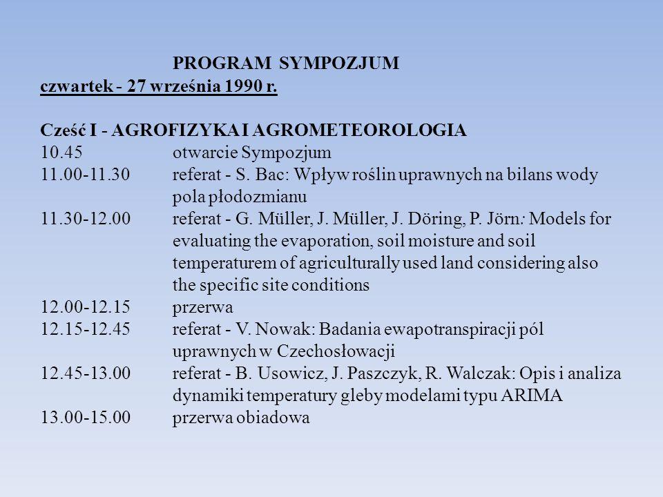 PROGRAM SYMPOZJUM czwartek - 27 września 1990 r. Cześć I - AGROFIZYKA I AGROMETEOROLOGIA 10.45 otwarcie Sympozjum 11.00-11.30 referat - S. Bac: Wpływ