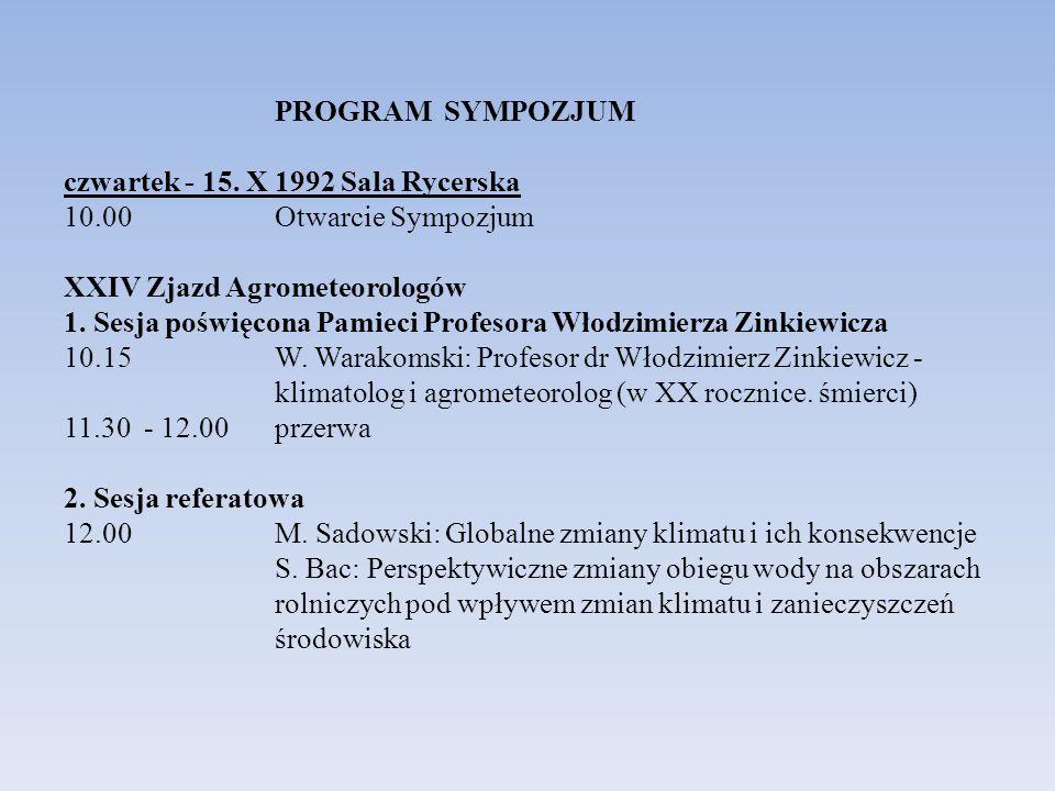 PROGRAM SYMPOZJUM czwartek - 15. X 1992 Sala Rycerska 10.00 Otwarcie Sympozjum XXIV Zjazd Agrometeorologów 1. Sesja poświęcona Pamieci Profesora Włodz