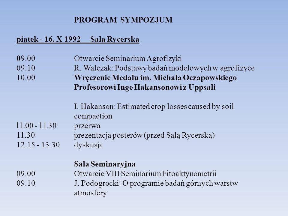 PROGRAM SYMPOZJUM piątek - 16. X 1992 Sala Rycerska 09.00 Otwarcie Seminarium Agrofizyki 09.10 R. Walczak: Podstawy badań modelowych w agrofizyce 10.0