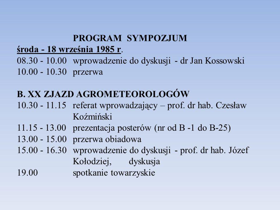 PROGRAM SYMPOZJUM środa - 18 września 1985 r. 08.30 - 10.00 wprowadzenie do dyskusji - dr Jan Kossowski 10.00 - 10.30 przerwa B. XX ZJAZD AGROMETEOROL