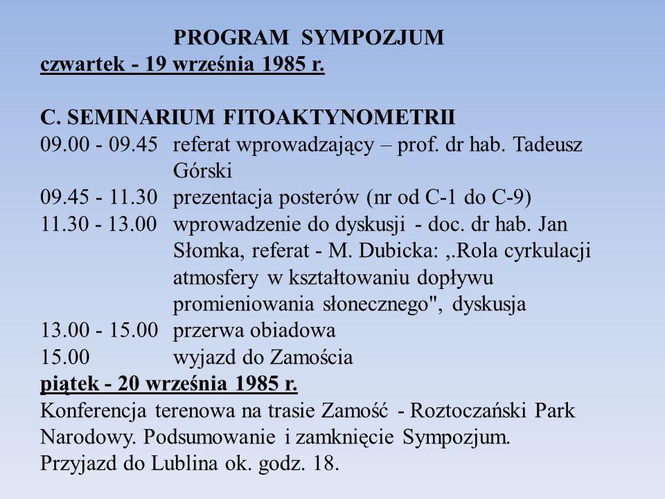 PROGRAM SYMPOZJUM czwartek - 19 września 1985 r. C. SEMINARIUM FITOAKTYNOMETRII 09.00 - 09.45 referat wprowadzający – prof. dr hab. Tadeusz Górski 09.