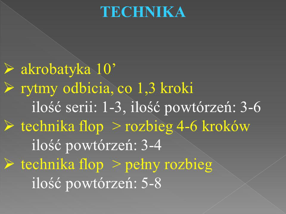 TECHNIKA  akrobatyka 10'  rytmy odbicia, co 1,3 kroki ilość serii: 1-3, ilość powtórzeń: 3-6  technika flop > rozbieg 4-6 kroków ilość powtórzeń: 3