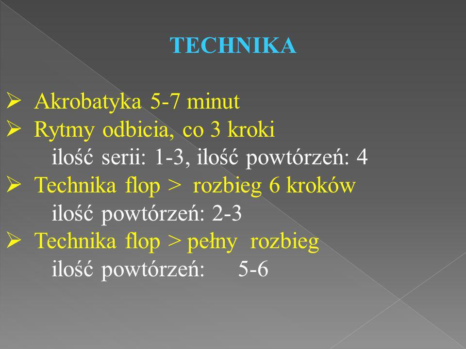 TECHNIKA  Akrobatyka 5-7 minut  Rytmy odbicia, co 3 kroki ilość serii: 1-3, ilość powtórzeń: 4  Technika flop > rozbieg 6 kroków ilość powtórzeń: 2