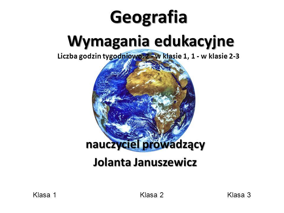 Geografia Wymagania edukacyjne Geografia Wymagania edukacyjne Liczba godzin tygodniowo: 2 - w klasie 1, 1 - w klasie 2-3 nauczyciel prowadzący Jolanta Januszewicz Klasa 1Klasa 2Klasa 3
