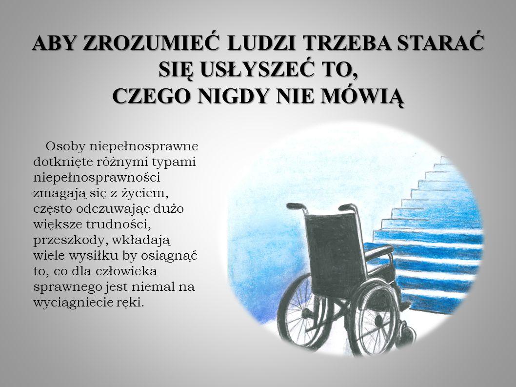 ABY ZROZUMIEĆ LUDZI TRZEBA STARAĆ SIĘ USŁYSZEĆ TO, CZEGO NIGDY NIE MÓWIĄ Osoby niepełnosprawne dotknięte różnymi typami niepełnosprawności zmagają się