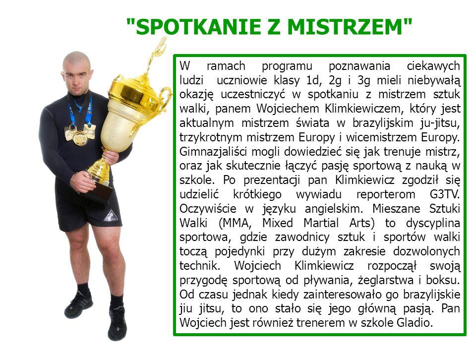 SPOTKANIE Z MISTRZEM W ramach programu poznawania ciekawych ludzi uczniowie klasy 1d, 2g i 3g mieli niebywałą okazję uczestniczyć w spotkaniu z mistrzem sztuk walki, panem Wojciechem Klimkiewiczem, który jest aktualnym mistrzem świata w brazylijskim ju-jitsu, trzykrotnym mistrzem Europy i wicemistrzem Europy.