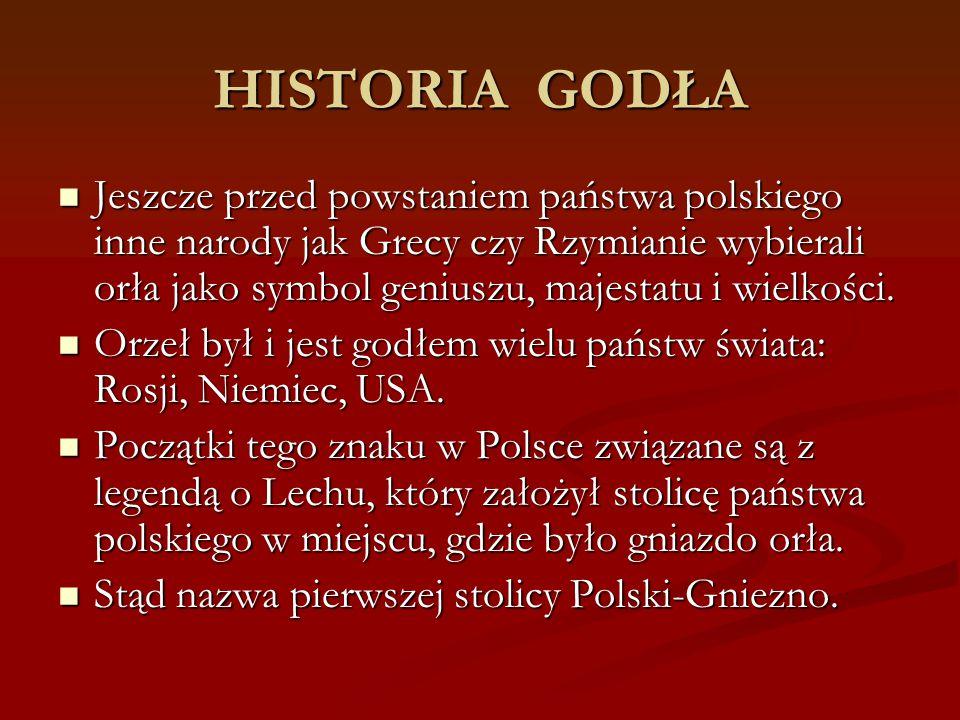 HISTORIA GODŁA Jeszcze przed powstaniem państwa polskiego inne narody jak Grecy czy Rzymianie wybierali orła jako symbol geniuszu, majestatu i wielkoś