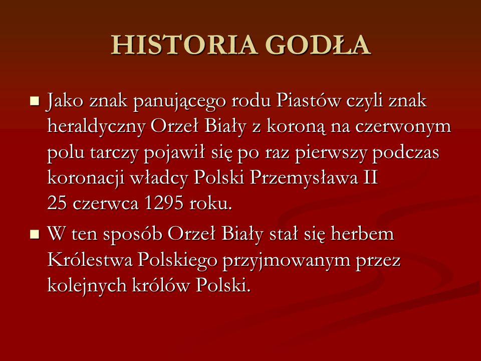 HISTORIA GODŁA Jako znak panującego rodu Piastów czyli znak heraldyczny Orzeł Biały z koroną na czerwonym polu tarczy pojawił się po raz pierwszy podc