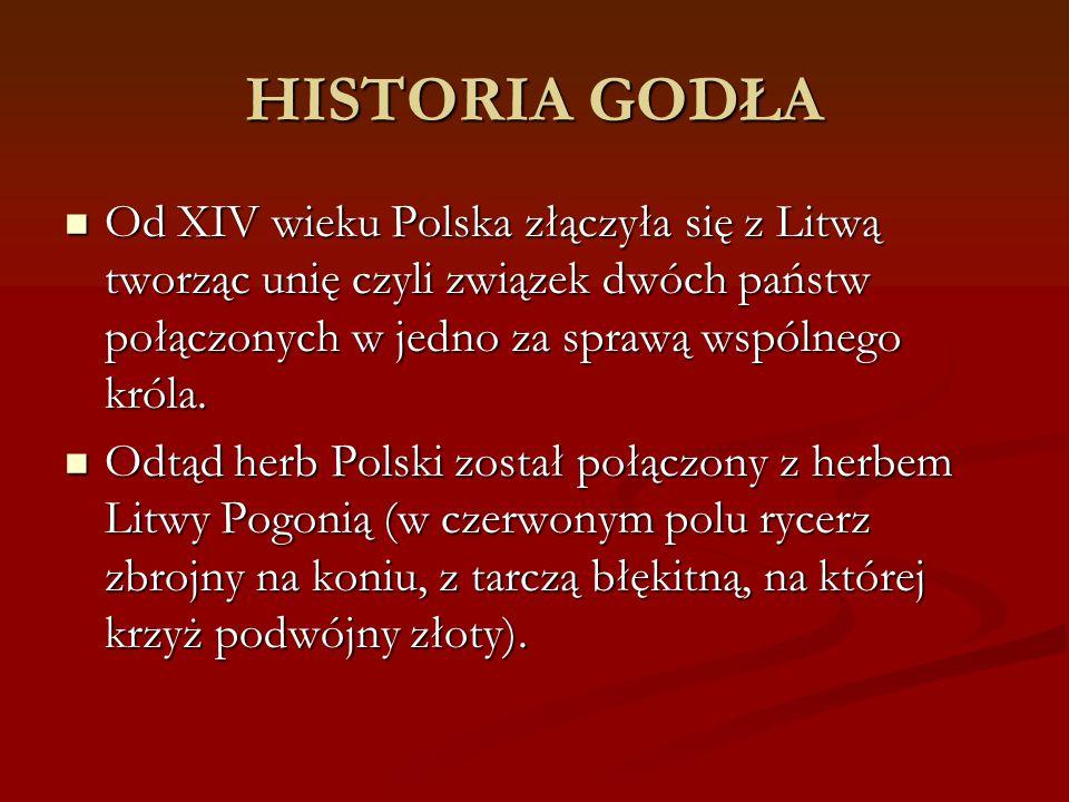 HISTORIA GODŁA Od XIV wieku Polska złączyła się z Litwą tworząc unię czyli związek dwóch państw połączonych w jedno za sprawą wspólnego króla. Od XIV