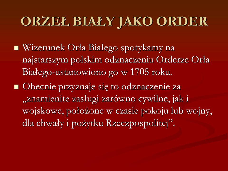 ORZEŁ BIAŁY JAKO ORDER Wizerunek Orła Białego spotykamy na najstarszym polskim odznaczeniu Orderze Orła Białego-ustanowiono go w 1705 roku. Wizerunek