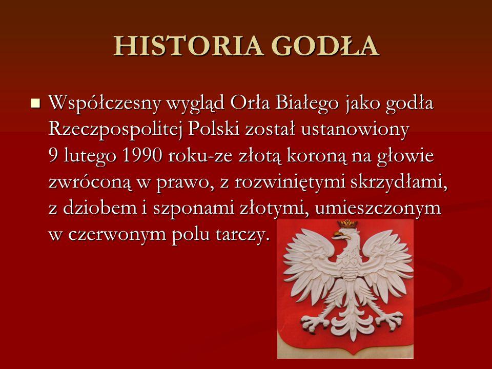 HISTORIA GODŁA Współczesny wygląd Orła Białego jako godła Rzeczpospolitej Polski został ustanowiony 9 lutego 1990 roku-ze złotą koroną na głowie zwróc