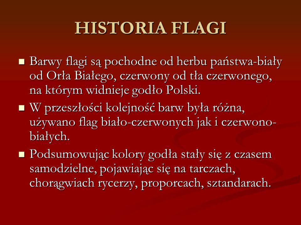 HISTORIA FLAGI Barwy flagi są pochodne od herbu państwa-biały od Orła Białego, czerwony od tła czerwonego, na którym widnieje godło Polski. Barwy flag
