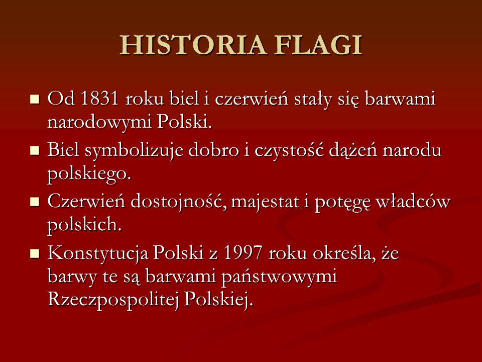 HISTORIA FLAGI Od 1831 roku biel i czerwień stały się barwami narodowymi Polski. Od 1831 roku biel i czerwień stały się barwami narodowymi Polski. Bie