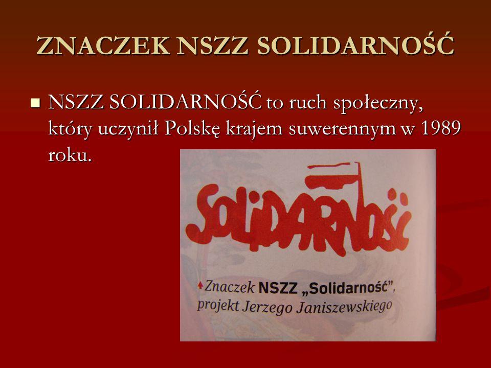ZNACZEK NSZZ SOLIDARNOŚĆ NSZZ SOLIDARNOŚĆ to ruch społeczny, który uczynił Polskę krajem suwerennym w 1989 roku. NSZZ SOLIDARNOŚĆ to ruch społeczny, k