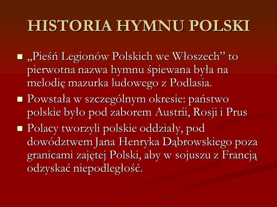 """HISTORIA HYMNU POLSKI,,Pieśń Legionów Polskich we Włoszech"""" to pierwotna nazwa hymnu śpiewana była na melodię mazurka ludowego z Podlasia.,,Pieśń Legi"""