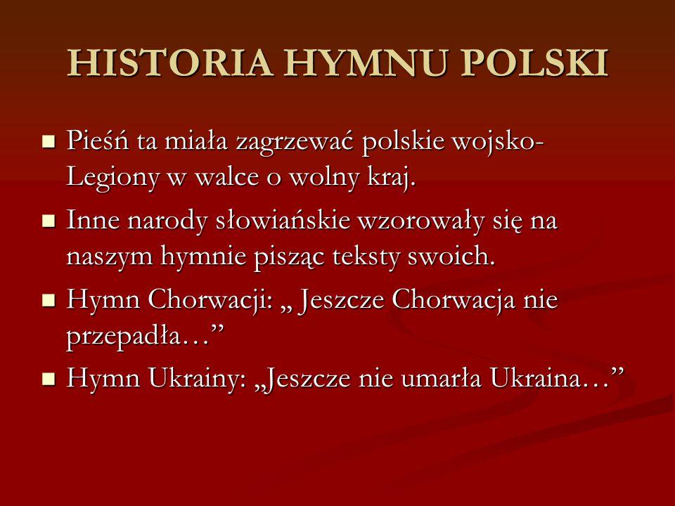 HISTORIA HYMNU POLSKI Pieśń ta miała zagrzewać polskie wojsko- Legiony w walce o wolny kraj. Pieśń ta miała zagrzewać polskie wojsko- Legiony w walce