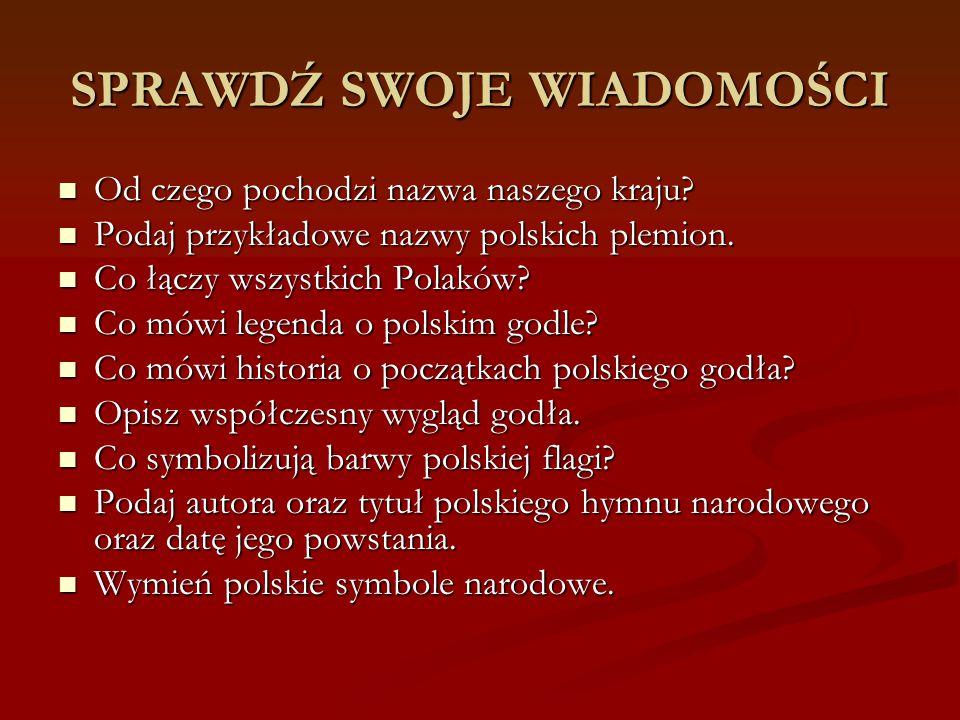 SPRAWDŹ SWOJE WIADOMOŚCI Od czego pochodzi nazwa naszego kraju? Od czego pochodzi nazwa naszego kraju? Podaj przykładowe nazwy polskich plemion. Podaj