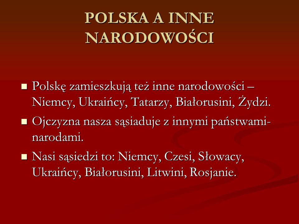 POLSKA A INNE NARODOWOŚCI Polskę zamieszkują też inne narodowości – Niemcy, Ukraińcy, Tatarzy, Białorusini, Żydzi. Polskę zamieszkują też inne narodow